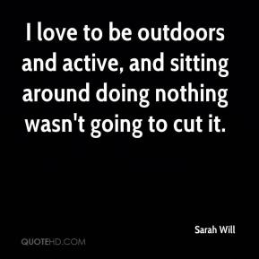 Sarah Will  - I love to be outdoors and active, and sitting around doing nothing wasn't going to cut it.