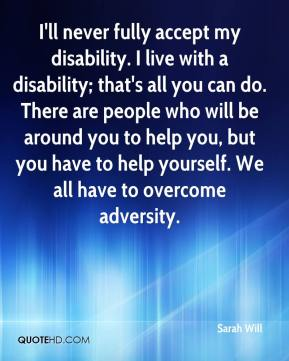 Sarah Will  - I'll never fully accept my disability. I live with a disability; that's all you can do. There are people who will be around you to help you, but you have to help yourself. We all have to overcome adversity.