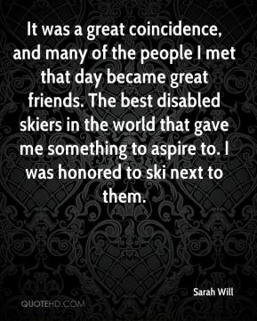Sarah Will  - It was a great coincidence, and many of the people I met that day became great friends. The best disabled skiers in the world that gave me something to aspire to. I was honored to ski next to them.
