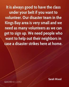 Sarah Wood  - It is always good to have the class under your belt if you want to volunteer. Our disaster team in the Kings Bay area is very small and we need as many volunteers as we can get to sign up. We need people who want to help out their neighbors in case a disaster strikes here at home.
