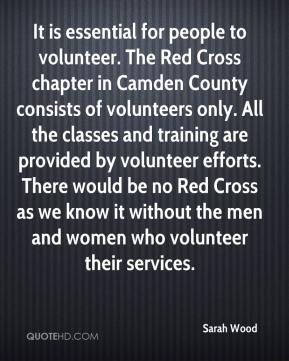 Sarah Wood  - It is essential for people to volunteer. The Red Cross chapter in Camden County consists of volunteers only. All the classes and training are provided by volunteer efforts. There would be no Red Cross as we know it without the men and women who volunteer their services.