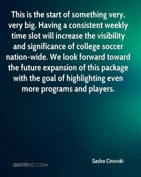 Sasho Cirovski  - This is the start of something very, very big. Having a consistent weekly time slot will increase the visibility and significance of college soccer nation-wide. We look forward toward the future expansion of this package with the goal of highlighting even more programs and players.