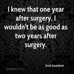 Scott Sauerbeck  - I knew that one year after surgery, I wouldn't be as good as two years after surgery.