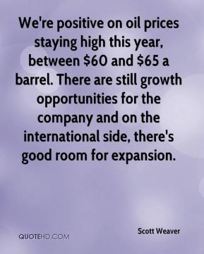 Scott Weaver  - We're positive on oil prices staying high this year, between $60 and $65 a barrel. There are still growth opportunities for the company and on the international side, there's good room for expansion.