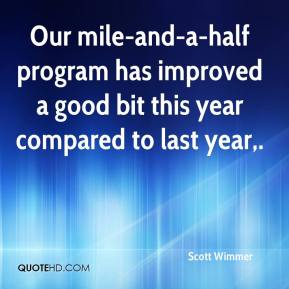 Scott Wimmer  - Our mile-and-a-half program has improved a good bit this year compared to last year.