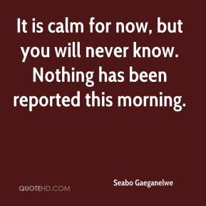 Seabo Gaeganelwe  - It is calm for now, but you will never know. Nothing has been reported this morning.