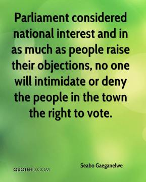 Seabo Gaeganelwe  - Parliament considered national interest and in as much as people raise their objections, no one will intimidate or deny the people in the town the right to vote.