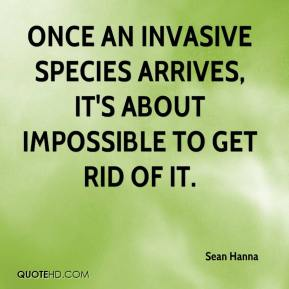 Sean Hanna  - Once an invasive species arrives, it's about impossible to get rid of it.