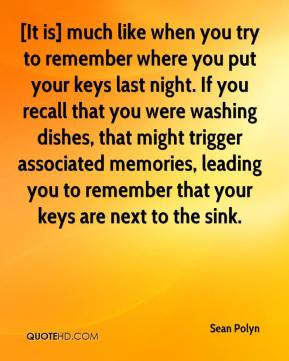 [It is] much like when you try to remember where you put your keys last night. If you recall that you were washing dishes, that might trigger associated memories, leading you to remember that your keys are next to the sink.