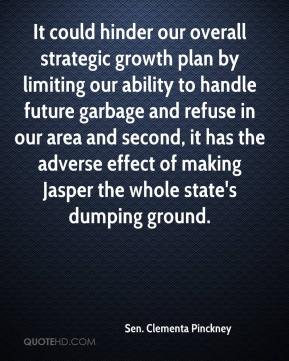 Sen. Clementa Pinckney  - It could hinder our overall strategic growth plan by limiting our ability to handle future garbage and refuse in our area and second, it has the adverse effect of making Jasper the whole state's dumping ground.