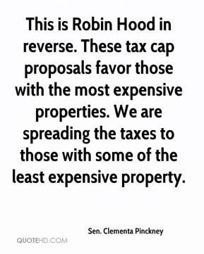 Sen. Clementa Pinckney  - This is Robin Hood in reverse. These tax cap proposals favor those with the most expensive properties. We are spreading the taxes to those with some of the least expensive property.
