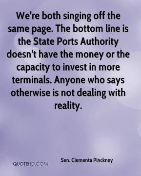 Sen. Clementa Pinckney  - We're both singing off the same page. The bottom line is the State Ports Authority doesn't have the money or the capacity to invest in more terminals. Anyone who says otherwise is not dealing with reality.
