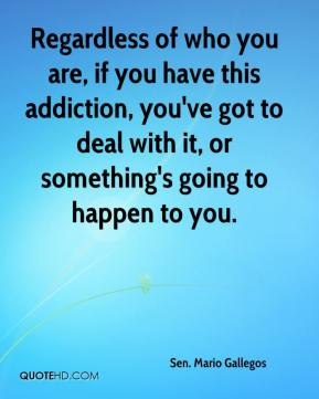 Sen. Mario Gallegos  - Regardless of who you are, if you have this addiction, you've got to deal with it, or something's going to happen to you.