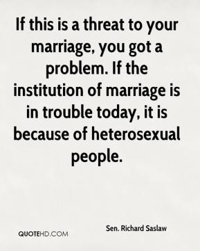 Sen. Richard Saslaw  - If this is a threat to your marriage, you got a problem. If the institution of marriage is in trouble today, it is because of heterosexual people.
