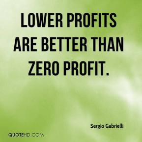 Lower profits are better than zero profit.