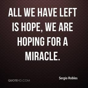 Sergio Robles  - All we have left is hope, we are hoping for a miracle.