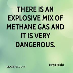 Sergio Robles  - There is an explosive mix of methane gas and it is very dangerous.