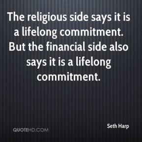 Seth Harp  - The religious side says it is a lifelong commitment. But the financial side also says it is a lifelong commitment.