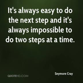 Seymore Cray  - It's always easy to do the next step and it's always impossible to do two steps at a time.