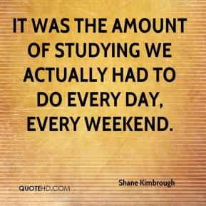 Shane Kimbrough  - It was the amount of studying we actually had to do every day, every weekend.