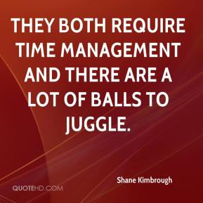 Shane Kimbrough  - They both require time management and there are a lot of balls to juggle.