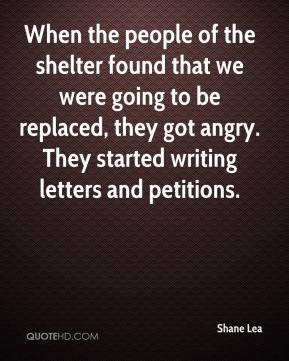 Shane Lea  - When the people of the shelter found that we were going to be replaced, they got angry. They started writing letters and petitions.