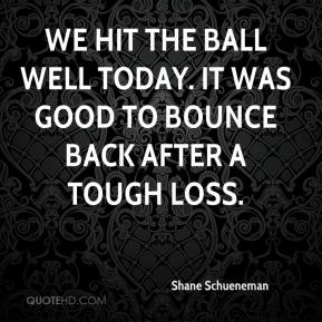 Shane Schueneman  - We hit the ball well today. It was good to bounce back after a tough loss.