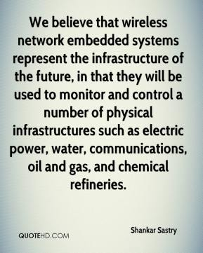 Shankar Sastry  - We believe that wireless network embedded systems represent the infrastructure of the future, in that they will be used to monitor and control a number of physical infrastructures such as electric power, water, communications, oil and gas, and chemical refineries.