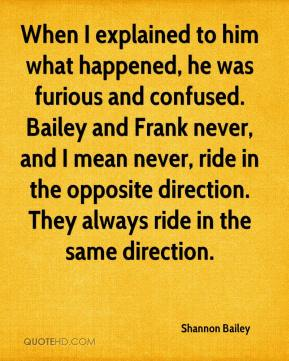 Shannon Bailey  - When I explained to him what happened, he was furious and confused. Bailey and Frank never, and I mean never, ride in the opposite direction. They always ride in the same direction.
