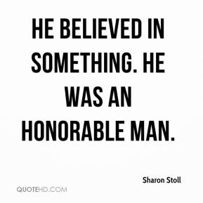 Sharon Stoll  - He believed in something. He was an honorable man.