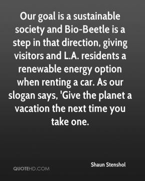 Shaun Stenshol  - Our goal is a sustainable society and Bio-Beetle is a step in that direction, giving visitors and L.A. residents a renewable energy option when renting a car. As our slogan says, 'Give the planet a vacation the next time you take one.