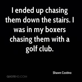 Shawn Costino  - I ended up chasing them down the stairs. I was in my boxers chasing them with a golf club.