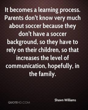 Shawn Williams  - It becomes a learning process. Parents don't know very much about soccer because they don't have a soccer background, so they have to rely on their children, so that increases the level of communication, hopefully, in the family.
