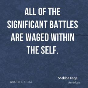 Sheldon Kopp  - All of the significant battles are waged within the self.
