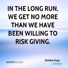 Sheldon Kopp  - In the long run, we get no more than we have been willing to risk giving.