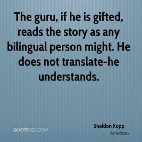 Sheldon Kopp  - The guru, if he is gifted, reads the story as any bilingual person might. He does not translate-he understands.