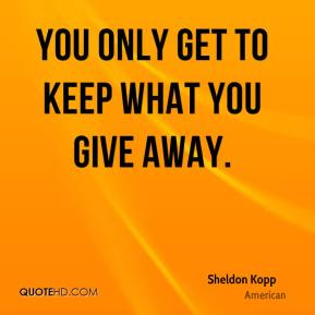 You only get to keep what you give away.