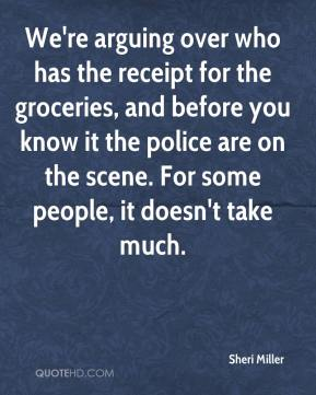 Sheri Miller  - We're arguing over who has the receipt for the groceries, and before you know it the police are on the scene. For some people, it doesn't take much.