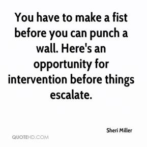Sheri Miller  - You have to make a fist before you can punch a wall. Here's an opportunity for intervention before things escalate.