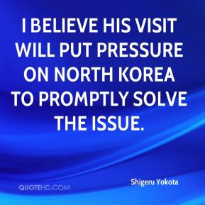 I believe his visit will put pressure on North Korea to promptly solve the issue.