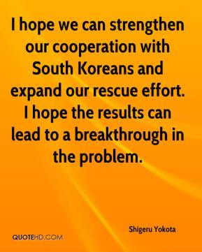I hope we can strengthen our cooperation with South Koreans and expand our rescue effort. I hope the results can lead to a breakthrough in the problem.