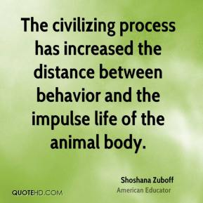 Shoshana Zuboff - The civilizing process has increased the distance between behavior and the impulse life of the animal body.