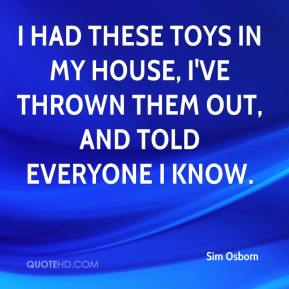 Sim Osborn  - I had these toys in my house, I've thrown them out, and told everyone I know.