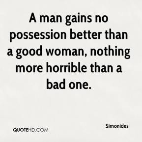 A man gains no possession better than a good woman, nothing more horrible than a bad one.