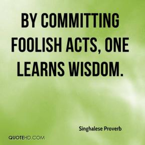 By committing foolish acts, one learns wisdom.