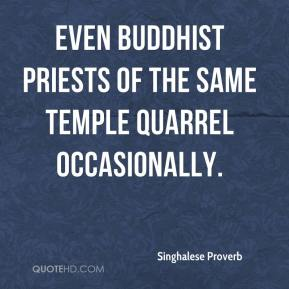 Singhalese Proverb  - Even Buddhist priests of the same temple quarrel occasionally.