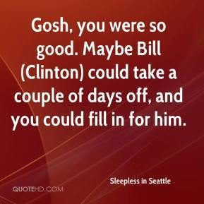 Sleepless in Seattle  - Gosh, you were so good. Maybe Bill (Clinton) could take a couple of days off, and you could fill in for him.