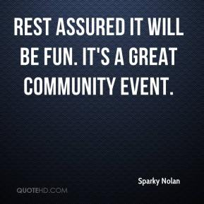 Sparky Nolan  - Rest assured it will be fun. It's a great community event.