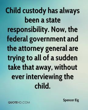 Spencer Eig  - Child custody has always been a state responsibility. Now, the federal government and the attorney general are trying to all of a sudden take that away, without ever interviewing the child.