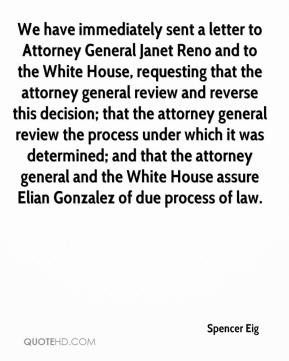 Spencer Eig  - We have immediately sent a letter to Attorney General Janet Reno and to the White House, requesting that the attorney general review and reverse this decision; that the attorney general review the process under which it was determined; and that the attorney general and the White House assure Elian Gonzalez of due process of law.